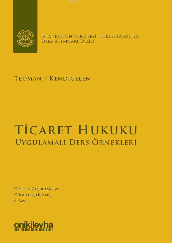 Ticaret Hukuku - Uygulamalı Ders Örnekleri; İstanbul Üniversitesi Hukuk Fakültesi Ders Kitapları Dizisi : 1