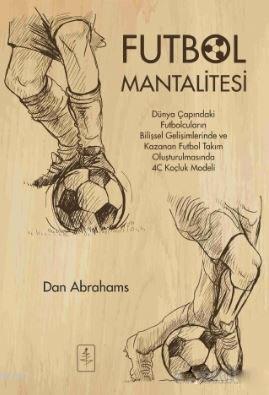 Futbol Mantalitesi; Dünya Çapındaki Futbolcuların Bilişsel Gelişimlerinde ve Kazanan Takım Oluşturulmasında 4C Koçluk Mo