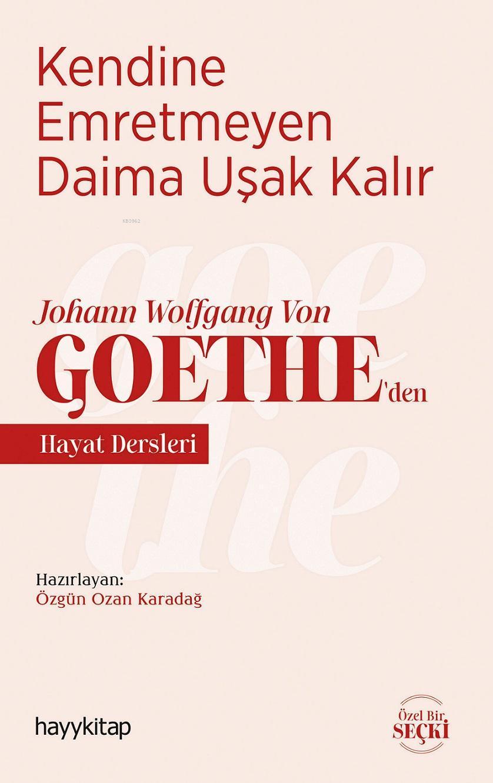 Kendine Emretmeyen Daima Uşak Kalır; Johann Wolfgang Von Goethe'den Hayat Dersleri