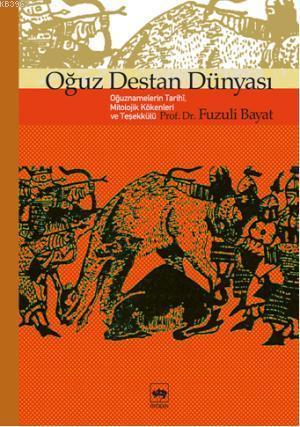 Oğuz Destan Dünyası; Oğuznamelerin Tarihî, Mitolojik Kökenleri ve Teşekkülü