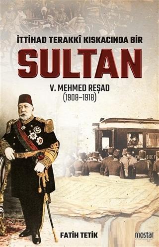İttihad Terakki Kıskacında Bir Sultan 5. Mehmed Reşad; (1908-1918)