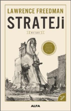 Strateji - Bir Tarih (Fleksi Kapak); Tarihteki En Önemli Stratejik Kuramlara Aydınlatıcı Bir Bakış