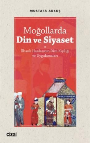 Moğollarda Din ve Siyaset; (İlhanlı Hanlarının Dini Kişiliği ve Uygulamaları)