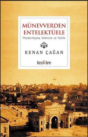 Münevverden Entellektüele; Modernleşme, İslamcılık ve Yerlilik