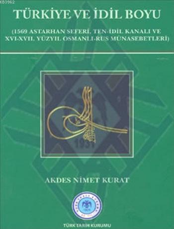 Türkiye ve İdil Boyu; (1569 Astarhan Seferi, Ten-İdil Kanalı ve XVI-XVII. Yüzyıl Osmanlı-Rus Münasebetleri)