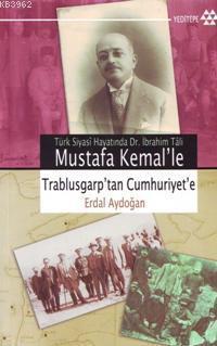 Mustafa Kemal'le Trablusgarp'tan Cumhuriyet'e; Türk Siyasî Hayatında Dr. İbrahim Tâli