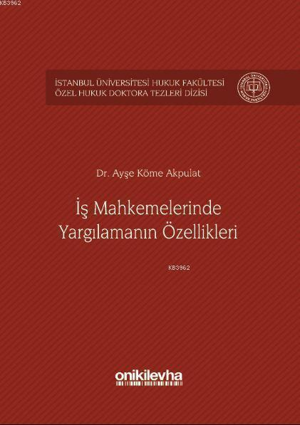 İş Mahkemelerinde Yargılamanın Özellikleri İstanbul Üniversitesi Hukuk Fakültesi; Özel Hukuk Doktora Tezleri Dizisi No: 1