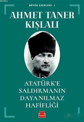 Atatürk'e Saldırmanın Dayanılmaz Hafifliği; Bütün Eserleri - 1