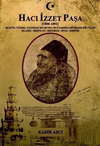 Hacı İzzet Paşa : (1800-1893) Şeyh'ül Vüzera. Tanzimat Devrinin Nevi Şahşına Münhasır Bir Valisi; (Elazığ-Erzincan-Erzurum-Sivas-Edirne)