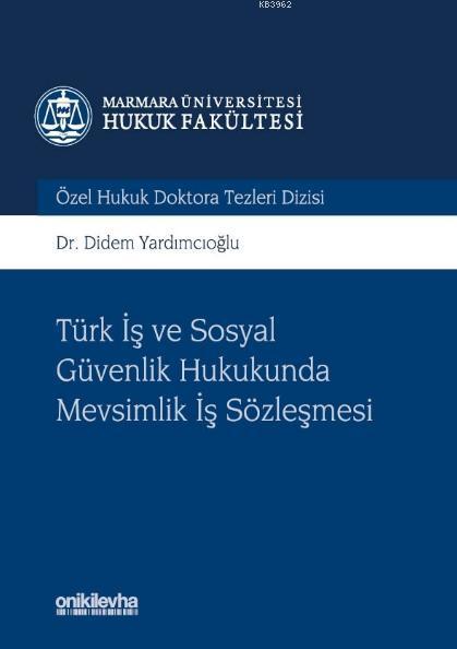 Türk İş ve Sosyal Güvenlik Hukukunda Mevsimlik İş Sözleşmesi; Marmara Üniversitesi Hukuk Fakültesi Özel Hukuk Doktora Tezleri Dizisi No: 3