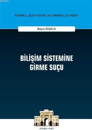 Bilişim Sistemine Girme Suçu; İstanbul Ceza Hukuku ve Kriminoloji Arşivi Yayın No: 36