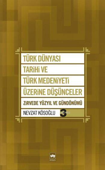 Türk Dünyası Tarihi ve Türk Medeniyeti Üzerine Düşünceler 3; Zirvede Yüzyıl ve Gündönümü