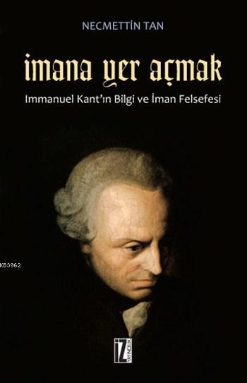 İmana Yer Açmak; Immanuel Kant'ın Bilgi ve İman Felsefesi