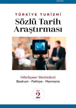 Türkiye Turizmi Sözlü Tarih Araştırması Cilt 2; Görüşme Metinleri - Bodrum Fethiye Marmaris