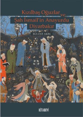 Kızılbaş Oğuzlar ve Şah İsmail'in Anayurdu Diyarbakır