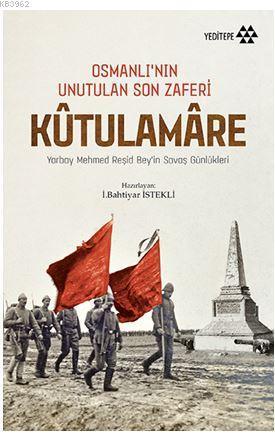 Kutulamare: Osmanlı'nın Unutulan Son Zaferi; Yarbay Mehmed Reşid Bey'in Savaş Günlükleri
