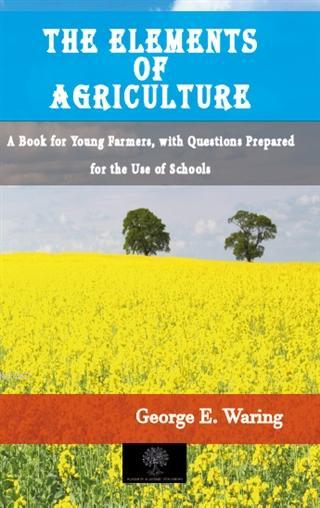 The Elements of Agriculture; A Book for Young Farmers, with Questions Prepared for the Use of Schools