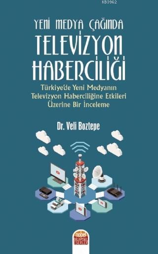 Yeni Medya Çağında Televizyon Haberciliği; Türkiye'de Yeni Medyanın Televizyon Haberciliğine Etkileri Üzerine Bir İnceleme