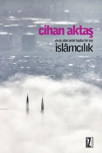 Eksik Olan Artık Başka Bir Şey İslamcılık