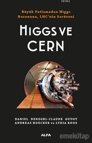 Higgs ve Cern; Büyük Patlamadan Higgs Bozonuna, LHC'nin Serüveni