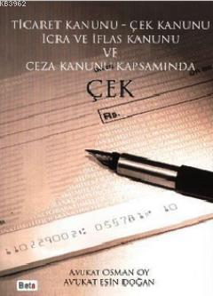 Ticaret Kanunu - Çek Kanunu İcra ve İflas Kanunu ve Ceza Kanunu Kapsamında Çek