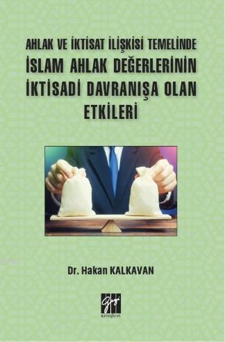 Ahlak ve İktisat İlişkisi Temelinde İslam Ahlak Değerlerinin İktisadi Davranışa Olan Etkileri