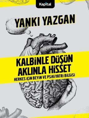 Kalbinle Düşün Aklınla Hisset; Herkes İçin Beyin ve Psikiyatri Bilgisi