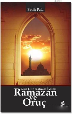 Ramazan ve Oruç; Gün Gün Rahmet İklimi