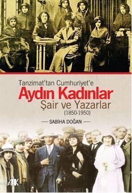 Tanzimat'tan Cumhuriyet'e Aydın Kadınlar; Şair ve Yazarlar (1850-1950)