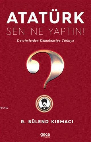 Atatürk, Sen Ne Yaptın!; Devrimlerden Demokrasiye Türkiye