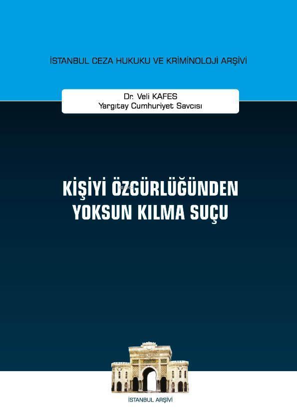 Kişiyi Özgürlüğünden Yoksun Kılma Suçu; İstanbul Ceza Hukuku ve Kriminoloji Arşivi Yayın No: 30