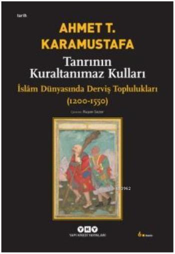 Tanrının Kuraltanımaz Kulları; İslâm Dünyasında Derviş Toplulukları (1200-1550)