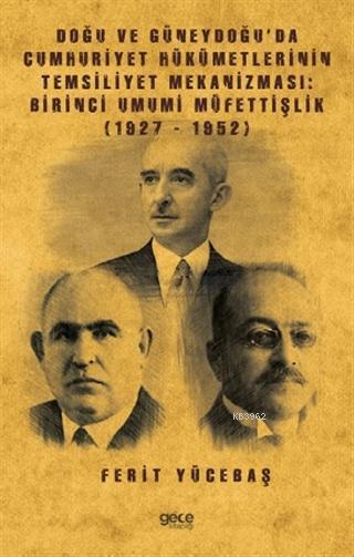 Doğu ve Güneydoğu'da Cumhuriyet Hükümetlerinin Temsiliyet Mekanizması: Birinci Umumi Müfettişlik; (1927-1952)