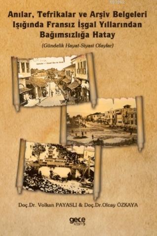 Anılar, Tefrikalar ve Arşiv Belgeleri Işığında Fransız İşgal Yıllarından Bağımsızlığa Hatay; (Gündelik Hayat-Siyasi Olaylar)