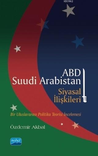 ABD - Suudi Arabistan Siyasal İlişkileri; Bir Uluslararası Politika Teorisi İncelemesi