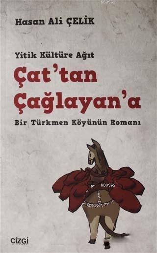 Çat'tan Çağlayan'a; Yitik Kültüre Ağıt Bir Türkmen Köyünün Romanı