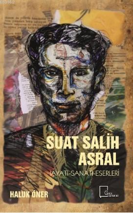 Suat Salih Asral; Hayatı-Sanatı-Eserleri