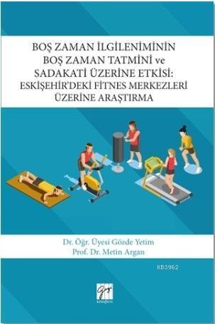 Boş Zaman İlgileniminin Boş Zaman Tatmini ve Sadakati Üzerine Etkisi; Eskişehir'deki Fitnes Merkezleri Üzerine Araştırma