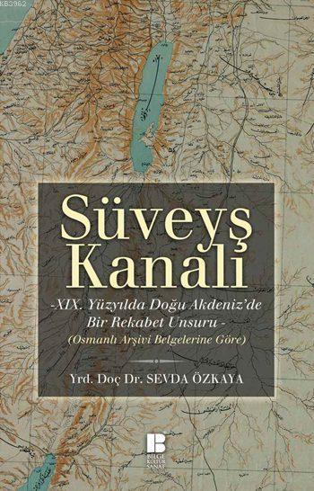 Süveyş Kanalı -XIX. Yüzyılda Doğuakdeniz'de Bir Rekabet Unsuru Olarak-; Osmanlı Arşiv Belgelerine Göre