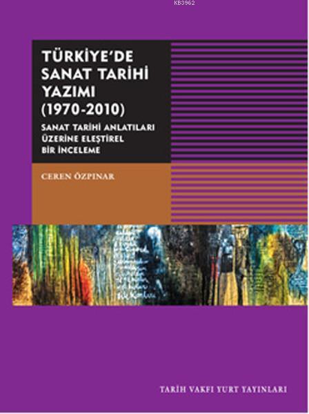 Türkiye'de Sanat Tarihi Yazımı 1970-2010; Sanat Tarihi Antatıları Üzerine Eleştirel Bir İnceleme