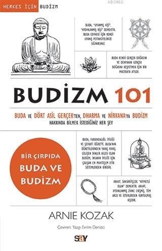 Budizm 101; Buda ve Dört Asil Gerçekten Dharma ve Nirvana'ya Budizm Hakkında Bilmek İstediğiniz Her Şey