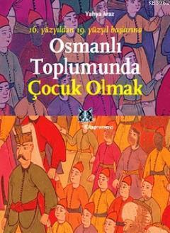 Osmanlı Toplumunda Çocuk Olmak; 16. Yüzyıldan 19. Yüzyıl Başlarına