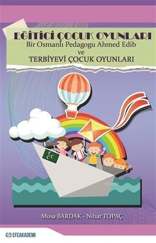 Eğitici Çocuk Oyunları; Bir Osmanlı Pedagogu Ahmed Edib ve Terbiyevi Çocuk Oyunları