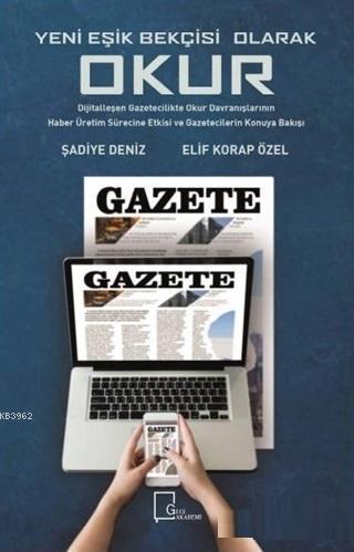 Yeni Eşik Bekçisi Olarak Okur: Dijitalleşen Gazetecilikte; Okur Davranışlarının Haber Üretim Sürecine Etkisi ve Gazetecilerin Konuya Bakışı