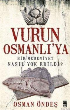 Vurun Osmanlı'ya; Bir Medeniyet Nasıl Yok Edildi?