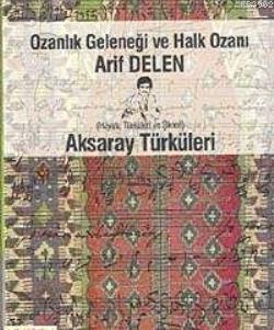 Ozanlık Geleneği ve Halk Ozanı Arif Delen; ve Aksaray Türküleri