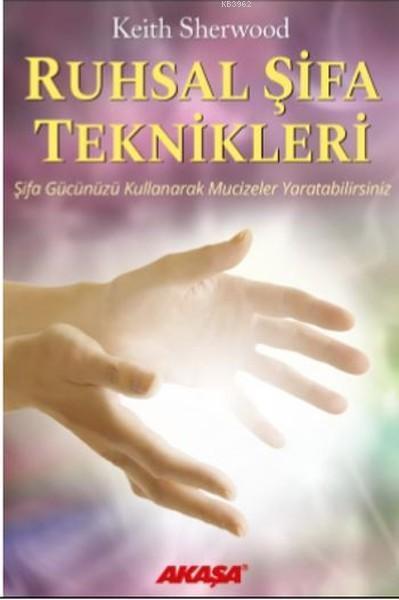 Ruhsal Şifa Teknikleri; Şifa Gücünüzü Kullanarak Mucizeler Yaratabilirsiniz
