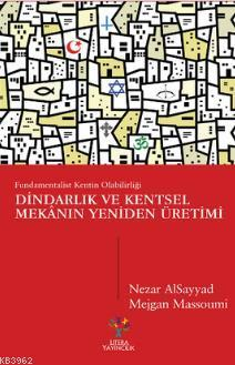 Dindarlık ve Kentsel Mekânın Yeniden Üretimi; Fundamentalist Kentin Olabilirliği