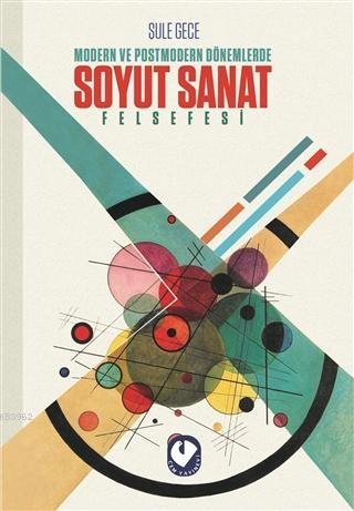 Modern ve Postmodern Dönemlerde Soyut Sanat Felsefesi