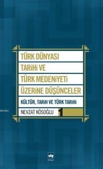 Türk Dünyası Tarihi ve Türk Medeniyeti Üzerine Düşünceler 1; Kültür, Tarih ve Türk Tarihi